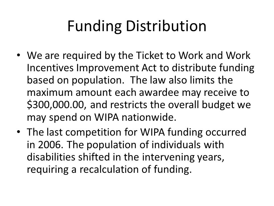 Funding Distribution We are required by the Ticket to Work and Work Incentives Improvement Act to distribute funding based on population.