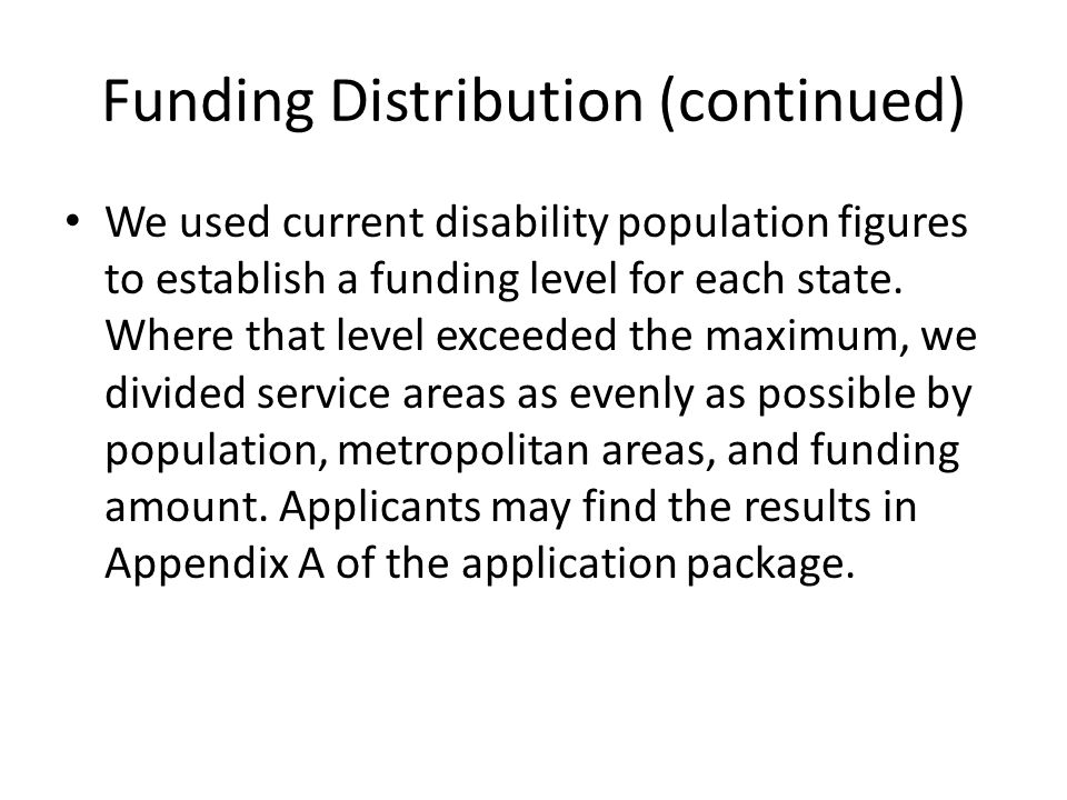 Funding Distribution (continued) We used current disability population figures to establish a funding level for each state.