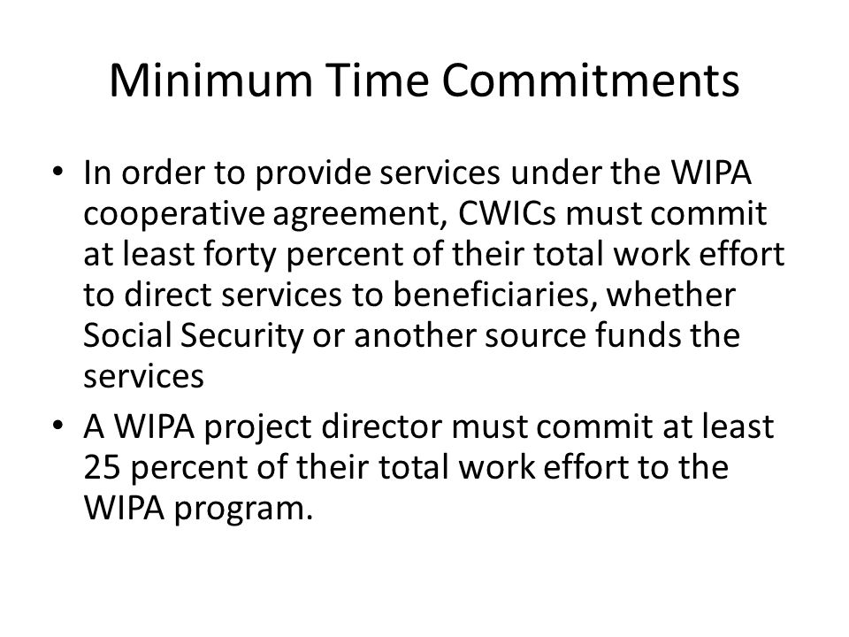 Minimum Time Commitments In order to provide services under the WIPA cooperative agreement, CWICs must commit at least forty percent of their total work effort to direct services to beneficiaries, whether Social Security or another source funds the services A WIPA project director must commit at least 25 percent of their total work effort to the WIPA program.