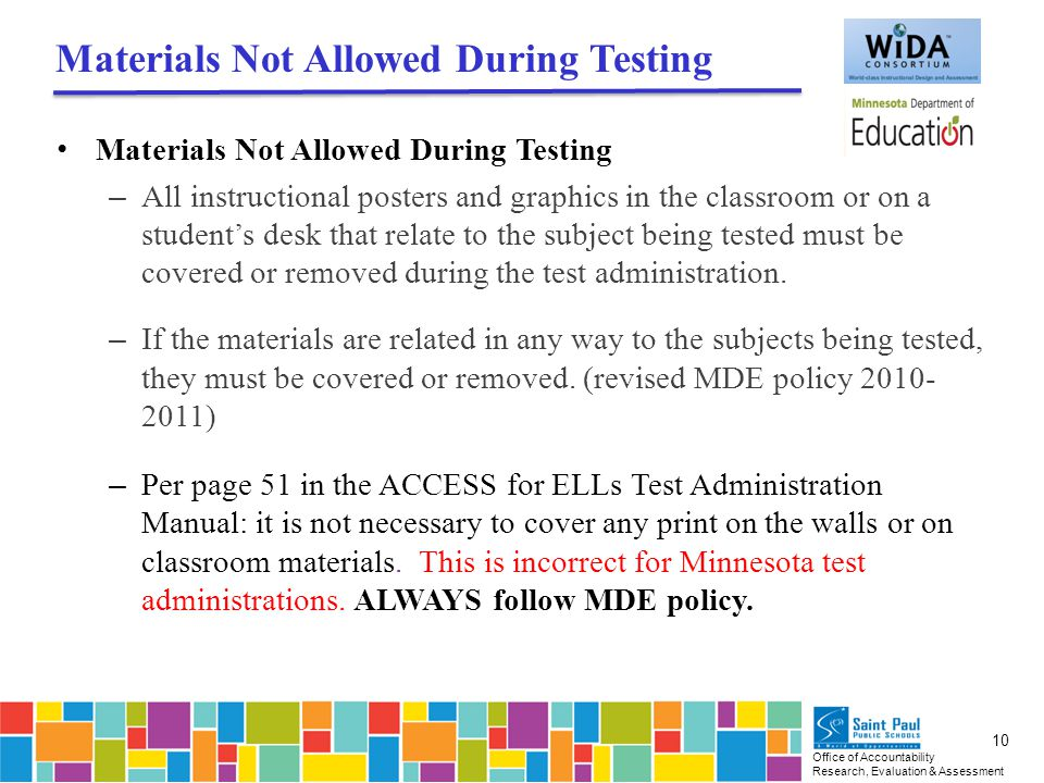 Office of Accountability Research, Evaluation & Assessment 10 Materials Not Allowed During Testing – All instructional posters and graphics in the classroom or on a student's desk that relate to the subject being tested must be covered or removed during the test administration.