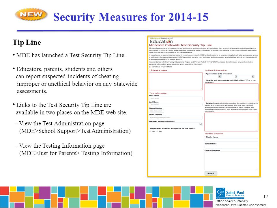 Office of Accountability Research, Evaluation & Assessment 12 Security Measures for 2014-15 Tip Line MDE has launched a Test Security Tip Line.