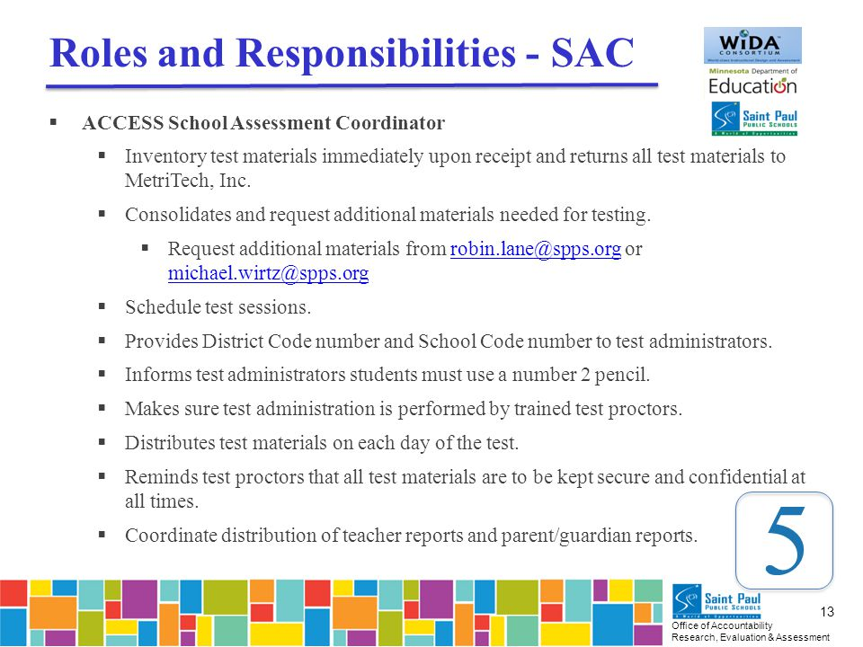 Office of Accountability Research, Evaluation & Assessment 13 Roles and Responsibilities - SAC  ACCESS School Assessment Coordinator  Inventory test materials immediately upon receipt and returns all test materials to MetriTech, Inc.