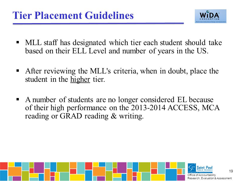 Office of Accountability Research, Evaluation & Assessment 19 Tier Placement Guidelines  MLL staff has designated which tier each student should take based on their ELL Level and number of years in the US.