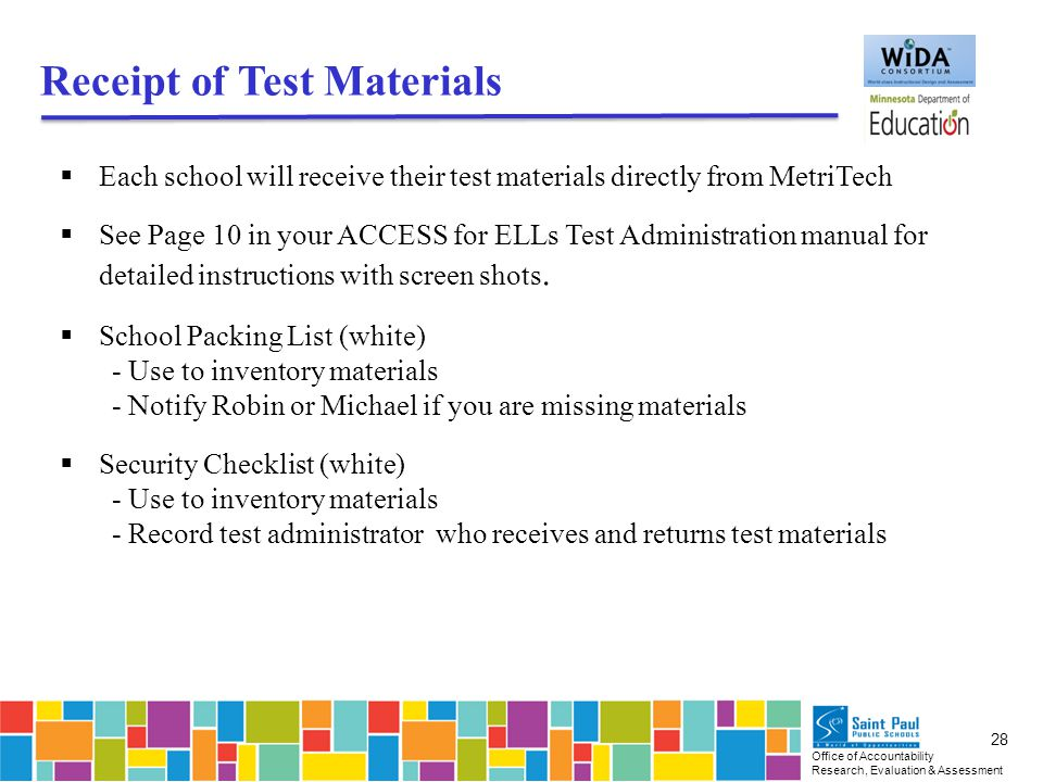 Office of Accountability Research, Evaluation & Assessment 28 Receipt of Test Materials  Each school will receive their test materials directly from MetriTech  See Page 10 in your ACCESS for ELLs Test Administration manual for detailed instructions with screen shots.