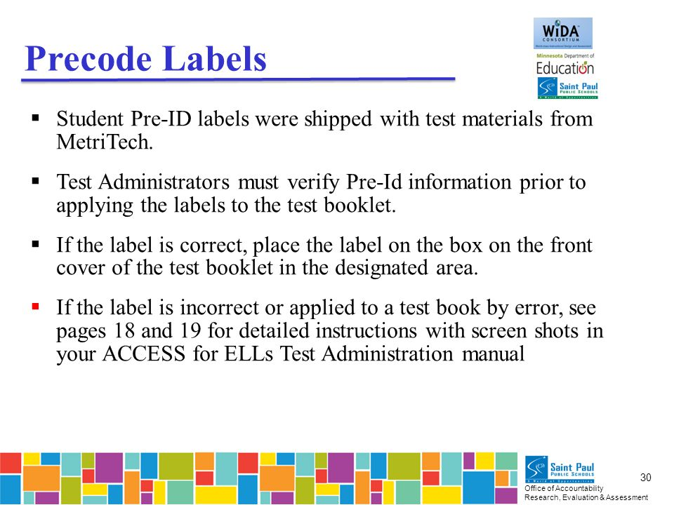 Office of Accountability Research, Evaluation & Assessment 30 Precode Labels  Student Pre-ID labels were shipped with test materials from MetriTech.