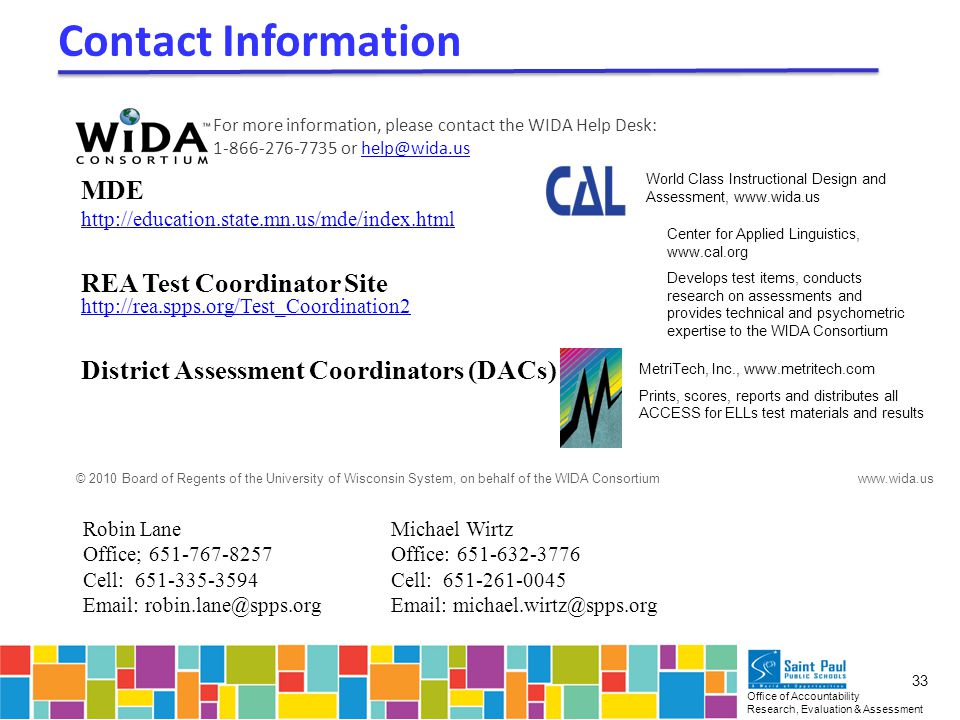 Office of Accountability Research, Evaluation & Assessment 33 MDE http://education.state.mn.us/mde/index.html REA Test Coordinator Site http://rea.spps.org/Test_Coordination2 District Assessment Coordinators (DACs) Contact Information Robin Lane Office; 651-767-8257 Cell: 651-335-3594 Email: robin.lane@spps.org Michael Wirtz Office: 651-632-3776 Cell: 651-261-0045 Email: michael.wirtz@spps.org For more information, please contact the WIDA Help Desk: 1-866-276-7735 or help@wida.ushelp@wida.us World Class Instructional Design and Assessment, www.wida.us Center for Applied Linguistics, www.cal.org Develops test items, conducts research on assessments and provides technical and psychometric expertise to the WIDA Consortium MetriTech, Inc., www.metritech.com Prints, scores, reports and distributes all ACCESS for ELLs test materials and results © 2010 Board of Regents of the University of Wisconsin System, on behalf of the WIDA Consortium www.wida.us