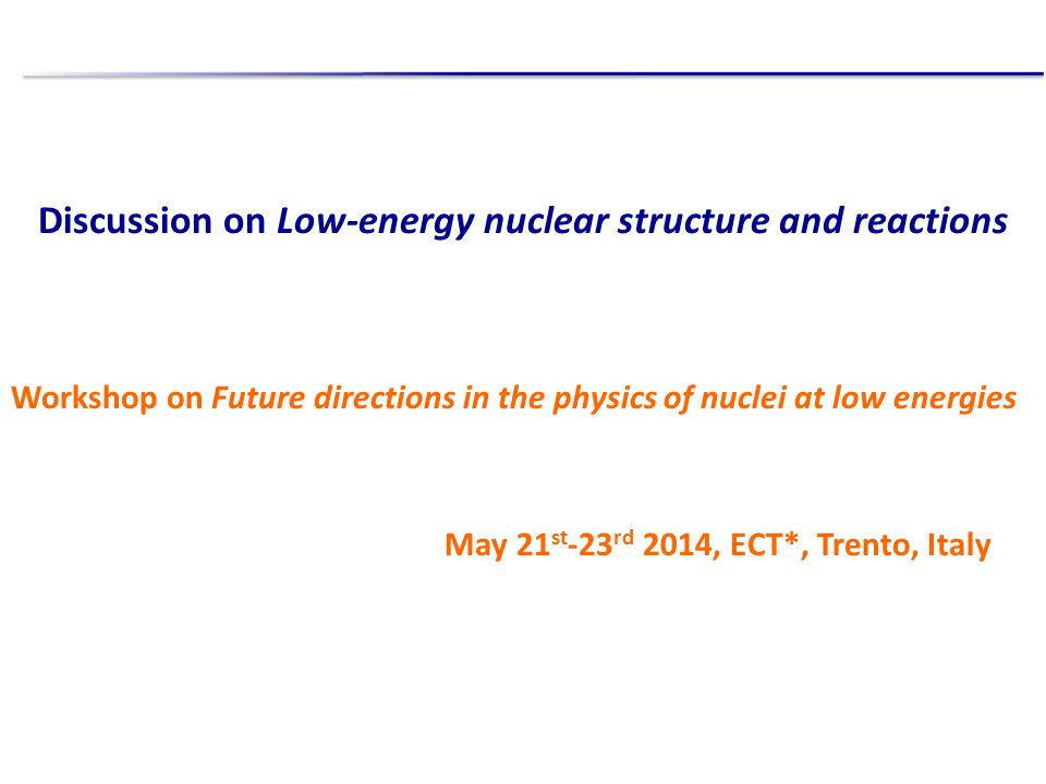 Discussion on Low-energy nuclear structure and reactions Workshop on Future directions in the physics of nuclei at low energies May 21 st -23 rd 2014, ECT*, Trento, Italy