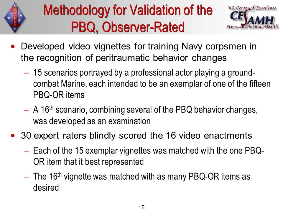 15 Developed video vignettes for training Navy corpsmen in the recognition of peritraumatic behavior changes – –15 scenarios portrayed by a professional actor playing a ground- combat Marine, each intended to be an exemplar of one of the fifteen PBQ-OR items – –A 16 th scenario, combining several of the PBQ behavior changes, was developed as an examination 30 expert raters blindly scored the 16 video enactments – –Each of the 15 exemplar vignettes was matched with the one PBQ- OR item that it best represented – –The 16 th vignette was matched with as many PBQ-OR items as desired Methodology for Validation of the PBQ, Observer-Rated