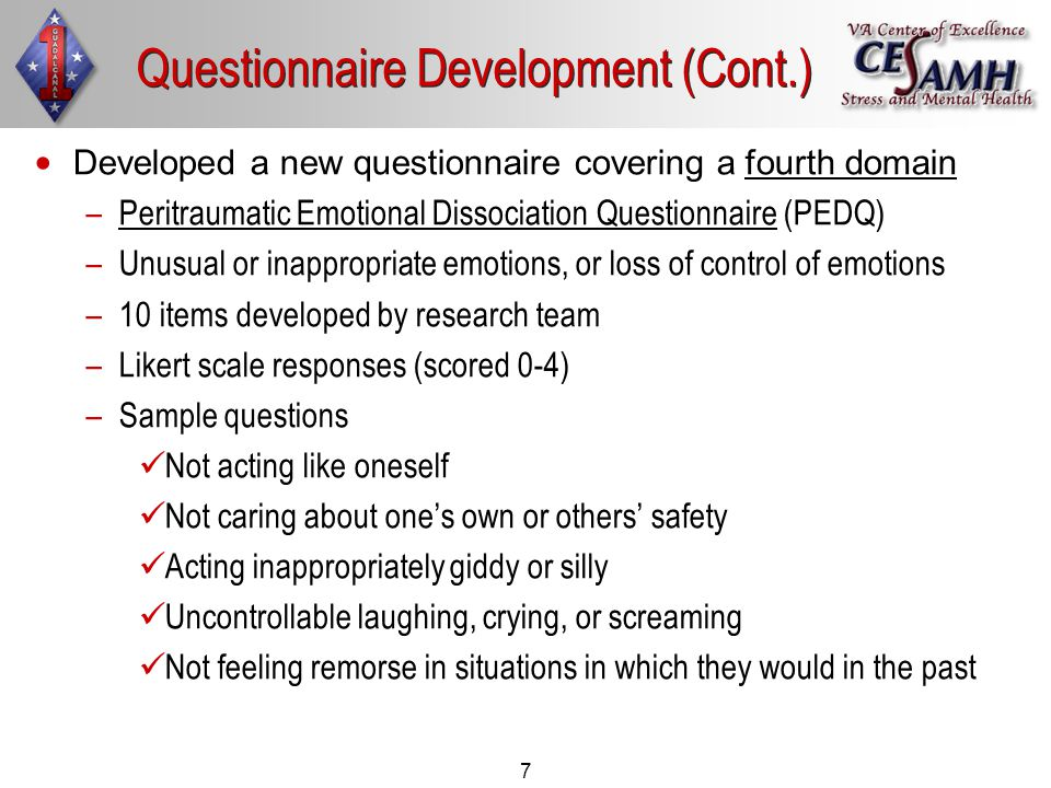 7 Developed a new questionnaire covering a fourth domain – –Peritraumatic Emotional Dissociation Questionnaire (PEDQ) – –Unusual or inappropriate emotions, or loss of control of emotions – –10 items developed by research team – –Likert scale responses (scored 0-4) – –Sample questions Not acting like oneself Not caring about one's own or others' safety Acting inappropriately giddy or silly Uncontrollable laughing, crying, or screaming Not feeling remorse in situations in which they would in the past Questionnaire Development (Cont.)