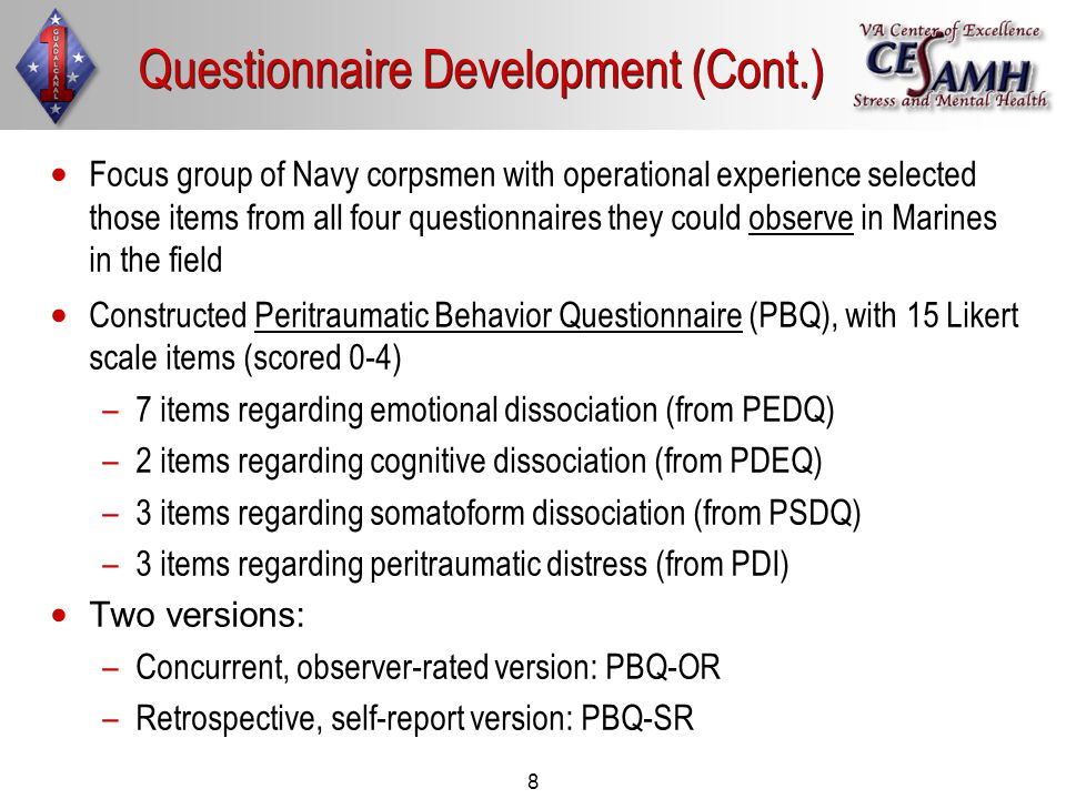 8 Focus group of Navy corpsmen with operational experience selected those items from all four questionnaires they could observe in Marines in the field Constructed Peritraumatic Behavior Questionnaire (PBQ), with 15 Likert scale items (scored 0-4) – –7 items regarding emotional dissociation (from PEDQ) – –2 items regarding cognitive dissociation (from PDEQ) – –3 items regarding somatoform dissociation (from PSDQ) – –3 items regarding peritraumatic distress (from PDI) Two versions: – –Concurrent, observer-rated version: PBQ-OR – –Retrospective, self-report version: PBQ-SR Questionnaire Development (Cont.)