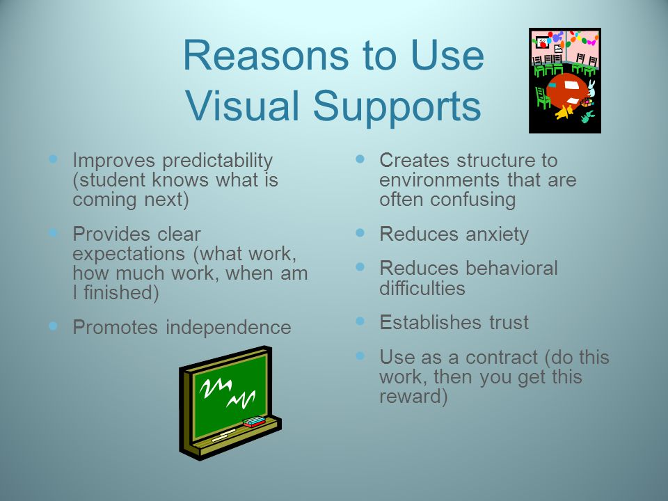 Reasons to Use Visual Supports Improves predictability (student knows what is coming next) Provides clear expectations (what work, how much work, when am I finished) Promotes independence Creates structure to environments that are often confusing Reduces anxiety Reduces behavioral difficulties Establishes trust Use as a contract (do this work, then you get this reward)