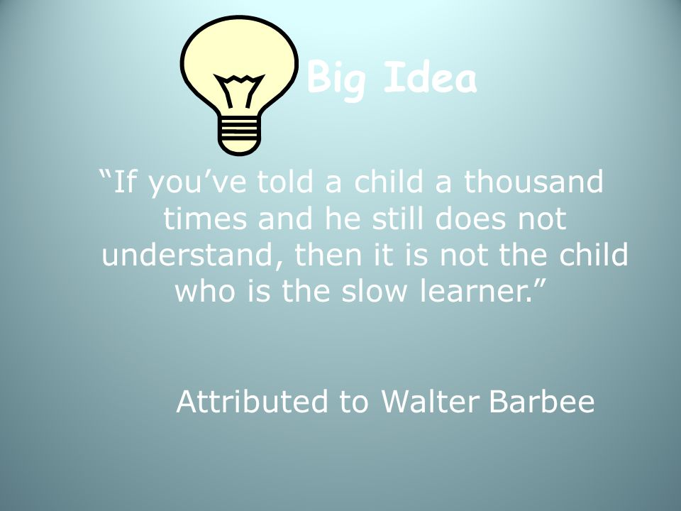 Big Idea If you've told a child a thousand times and he still does not understand, then it is not the child who is the slow learner. Attributed to Walter Barbee