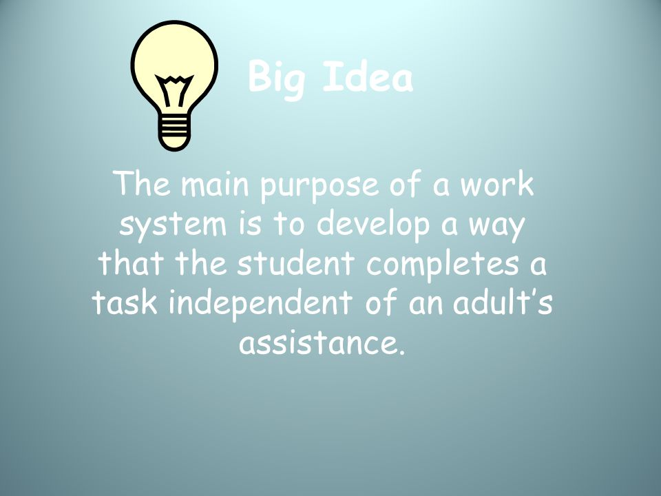 Big Idea The main purpose of a work system is to develop a way that the student completes a task independent of an adult's assistance.