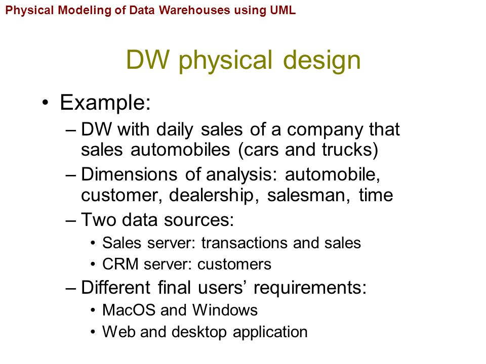 Physical Modeling of Data Warehouses using UML DW physical design Example: –DW with daily sales of a company that sales automobiles (cars and trucks) –Dimensions of analysis: automobile, customer, dealership, salesman, time –Two data sources: Sales server: transactions and sales CRM server: customers –Different final users' requirements: MacOS and Windows Web and desktop application