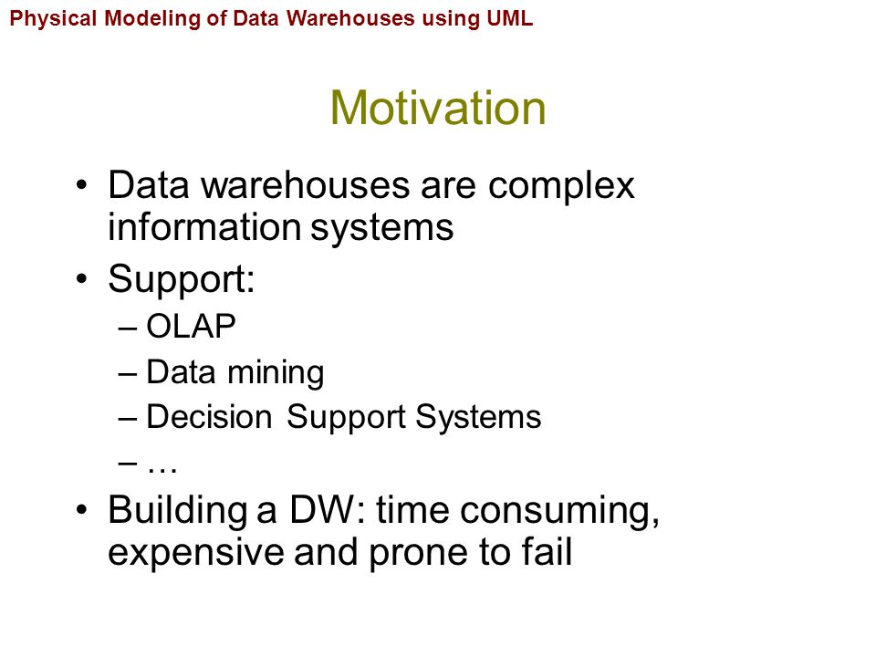 Physical Modeling of Data Warehouses using UML DW diagrams Development of DW can be structured into an integrated framework: –Five stages –Three levels Diagrams spread throughout the five stages and the three levels Each diagram uses different formalisms (class diagram, component diagram, etc.)  Several UML profiles have been proposed: –Multidimensional profile –ETL Profile –Data Mapping Profile –Database Deployment Profile Fifteen diagrams