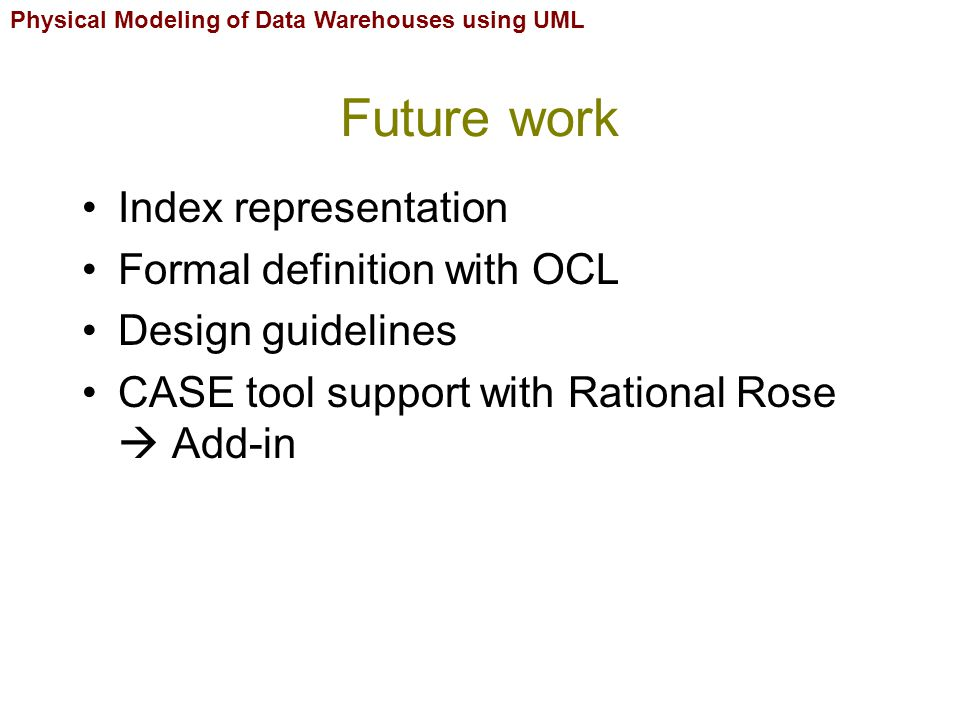 Physical Modeling of Data Warehouses using UML Future work Index representation Formal definition with OCL Design guidelines CASE tool support with Rational Rose  Add-in