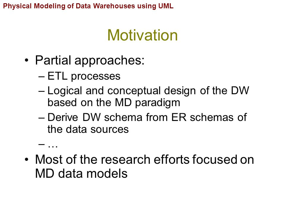 Physical Modeling of Data Warehouses using UML Motivation Implementation decisions: –Storage in different disks –Replication –Vertical and horizontal partitioning –Influence performance and maintenance –… Solution: –Tackle physical design from early stages Allows the designer to anticipate physical design decisions Reduce development time and cost