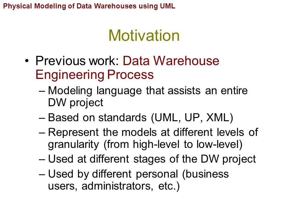 Physical Modeling of Data Warehouses using UML Motivation This work: Physical Design of DW –Component and deployment diagram from UML –Integrated in our DWEP: maps elements from the logical level into the physical level –Aimed to be used by DW designers (how to build) and administrators (how to implement and maintain)
