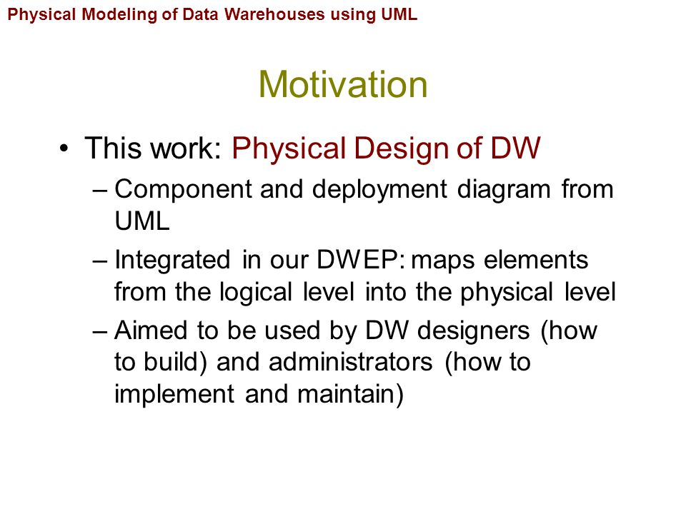 Physical Modeling of Data Warehouses using UML Contents Motivation UML extension mechanisms DW design framework DW physical design Applying modeling schemas Conclusions and future work