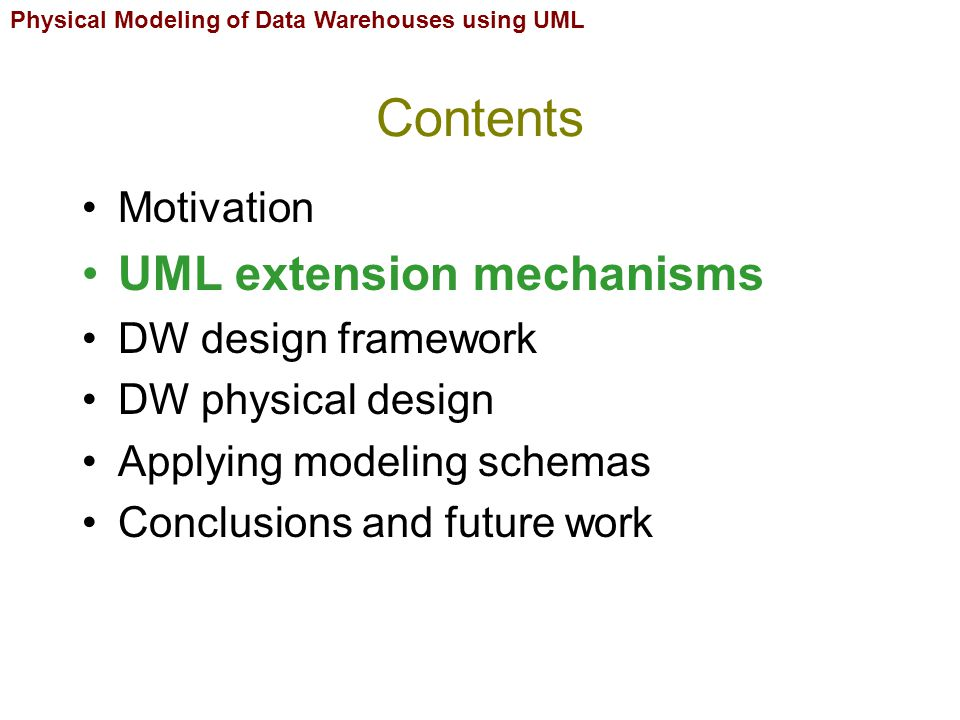 Contents Motivation UML extension mechanisms DW design framework DW physical design Applying modeling schemas Conclusions and future work