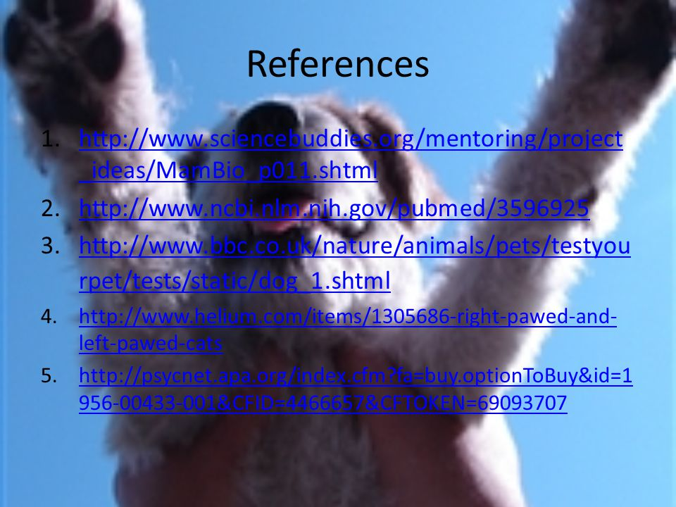 References 1.http://www.sciencebuddies.org/mentoring/project _ideas/MamBio_p011.shtmlhttp://www.sciencebuddies.org/mentoring/project _ideas/MamBio_p01