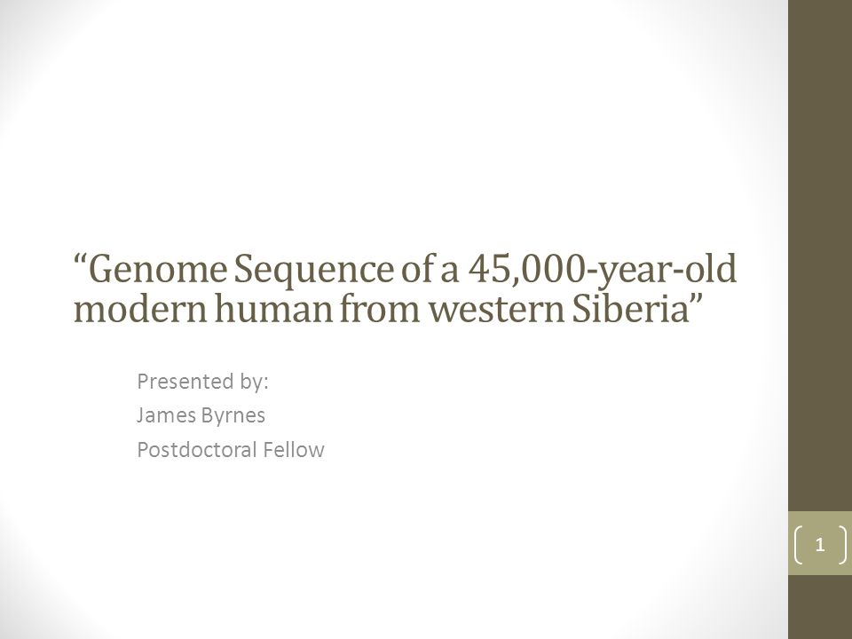 """""""Genome Sequence of a 45,000-year-old modern human from western Siberia"""" Presented by: James Byrnes Postdoctoral Fellow 1"""