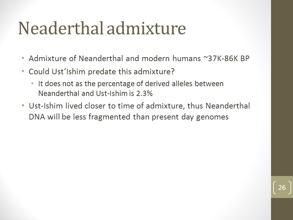 Neaderthal admixture Admixture of Neanderthal and modern humans ~37K-86K BP Could Ust'Ishim predate this admixture? It does not as the percentage of d