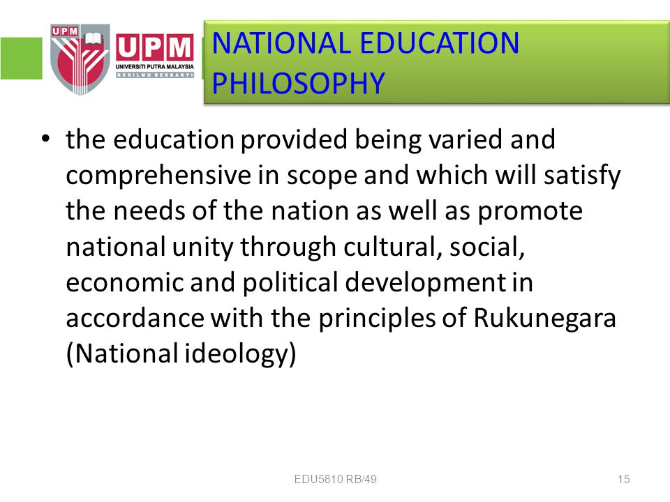 the education provided being varied and comprehensive in scope and which will satisfy the needs of the nation as well as promote national unity through cultural, social, economic and political development in accordance with the principles of Rukunegara (National ideology) NATIONAL EDUCATION PHILOSOPHY 15EDU5810 RB/49