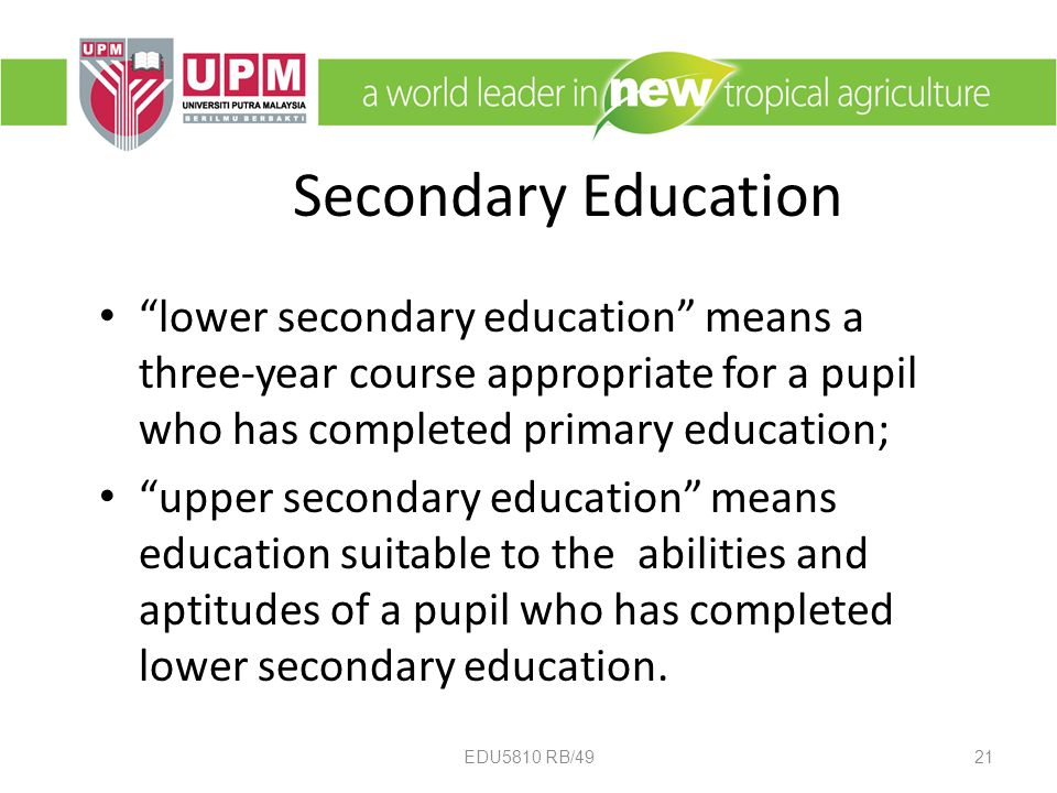 Secondary Education lower secondary education means a three-year course appropriate for a pupil who has completed primary education; upper secondary education means education suitable to the abilities and aptitudes of a pupil who has completed lower secondary education.
