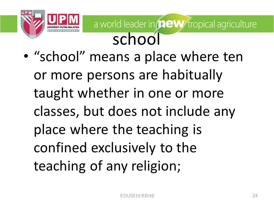 school school means a place where ten or more persons are habitually taught whether in one or more classes, but does not include any place where the teaching is confined exclusively to the teaching of any religion; 24EDU5810 RB/49