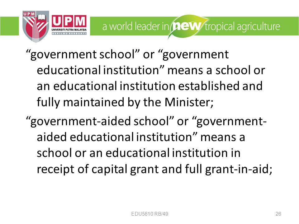 government school or government educational institution means a school or an educational institution established and fully maintained by the Minister; government-aided school or government- aided educational institution means a school or an educational institution in receipt of capital grant and full grant-in-aid; 26EDU5810 RB/49