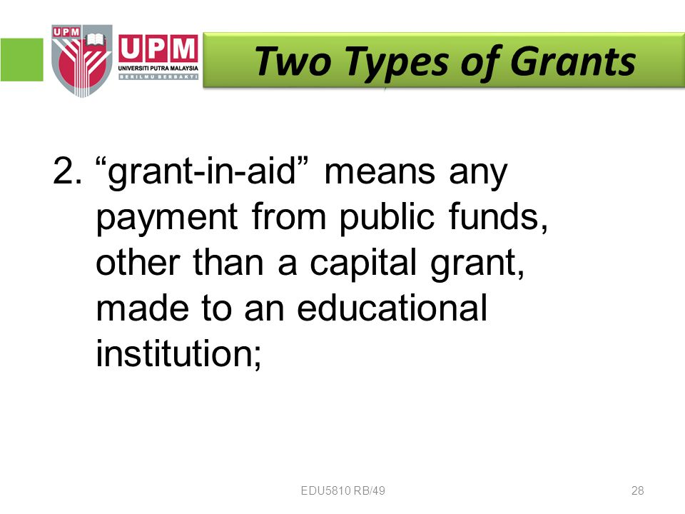 """2. """"grant-in-aid"""" means any payment from public funds, other than a capital grant, made to an educational institution; Two Types of Grants 28EDU5810 R"""