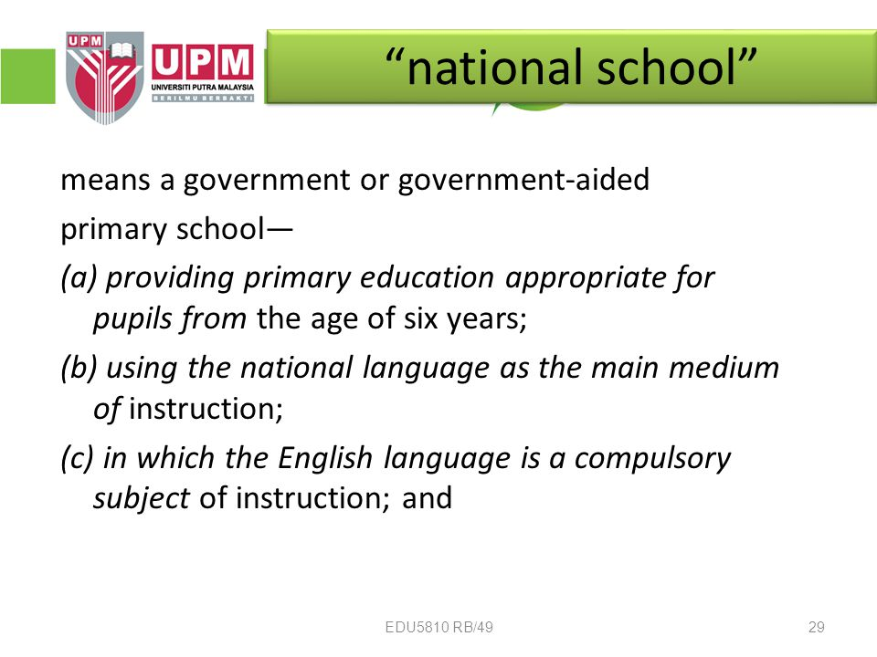 national school means a government or government-aided primary school— (a) providing primary education appropriate for pupils from the age of six years; (b) using the national language as the main medium of instruction; (c) in which the English language is a compulsory subject of instruction; and 29EDU5810 RB/49