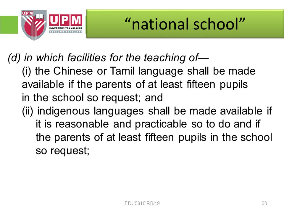national school (d) in which facilities for the teaching of— (i) the Chinese or Tamil language shall be made available if the parents of at least fifteen pupils in the school so request; and (ii) indigenous languages shall be made available if it is reasonable and practicable so to do and if the parents of at least fifteen pupils in the school so request; 30EDU5810 RB/49