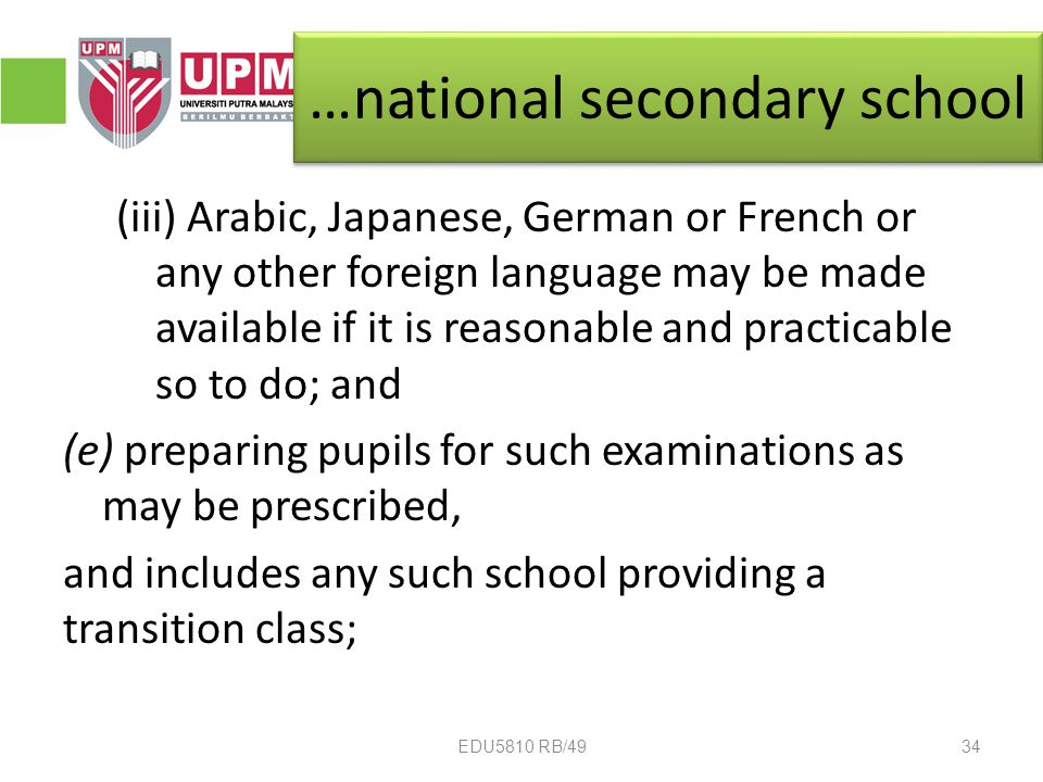 …national secondary school (iii) Arabic, Japanese, German or French or any other foreign language may be made available if it is reasonable and practicable so to do; and (e) preparing pupils for such examinations as may be prescribed, and includes any such school providing a transition class; 34EDU5810 RB/49