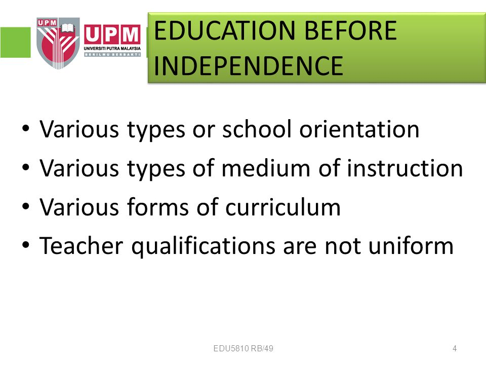 EDUCATION BEFORE INDEPENDENCE Various types or school orientation Various types of medium of instruction Various forms of curriculum Teacher qualifications are not uniform 4EDU5810 RB/49