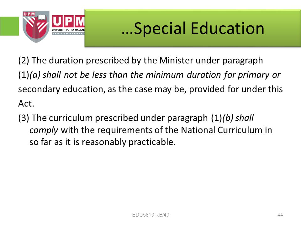 …Special Education (2) The duration prescribed by the Minister under paragraph (1)(a) shall not be less than the minimum duration for primary or secondary education, as the case may be, provided for under this Act.
