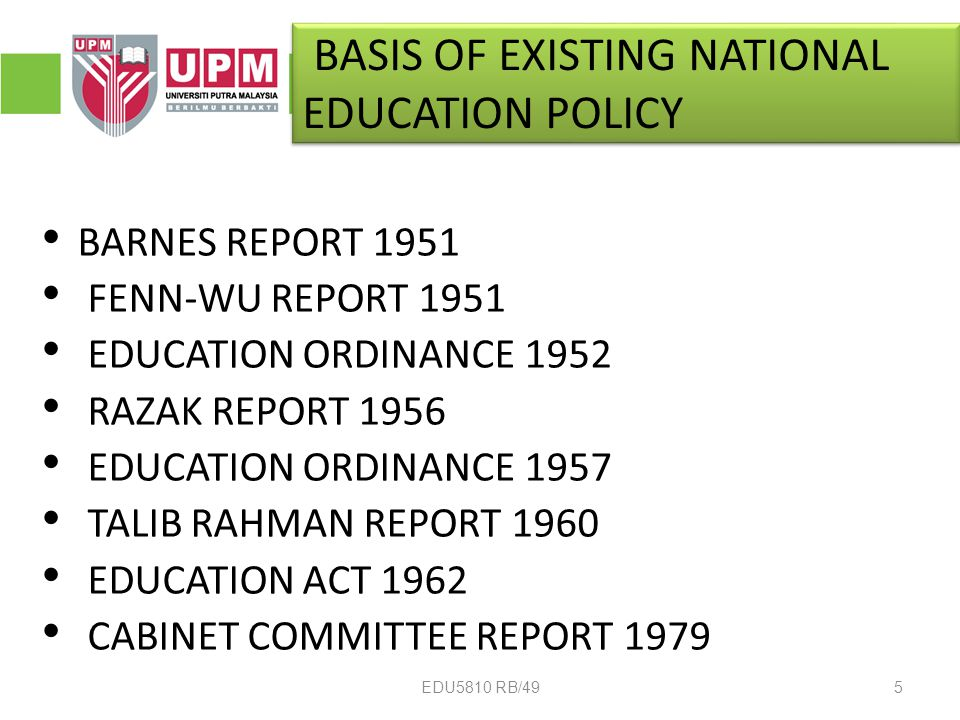 BASIS OF EXISTING NATIONAL EDUCATION POLICY BARNES REPORT 1951 FENN-WU REPORT 1951 EDUCATION ORDINANCE 1952 RAZAK REPORT 1956 EDUCATION ORDINANCE 1957 TALIB RAHMAN REPORT 1960 EDUCATION ACT 1962 CABINET COMMITTEE REPORT 1979 5EDU5810 RB/49