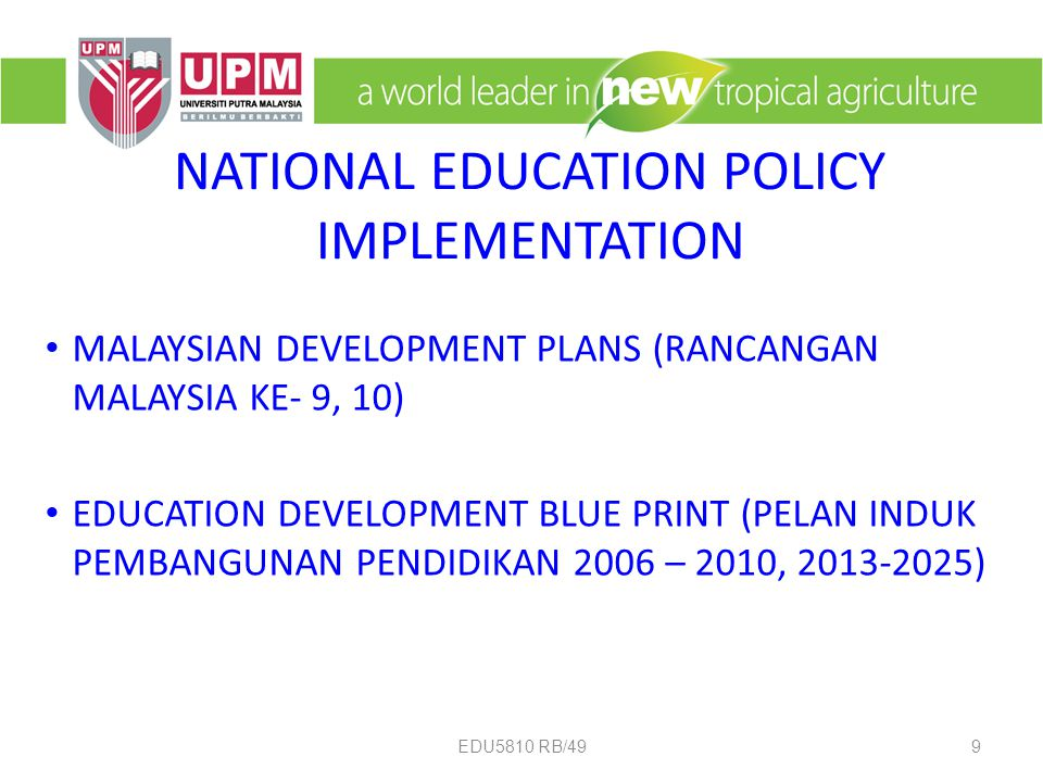NATIONAL EDUCATION POLICY IMPLEMENTATION MALAYSIAN DEVELOPMENT PLANS (RANCANGAN MALAYSIA KE- 9, 10) EDUCATION DEVELOPMENT BLUE PRINT (PELAN INDUK PEMBANGUNAN PENDIDIKAN 2006 – 2010, 2013-2025) 9EDU5810 RB/49