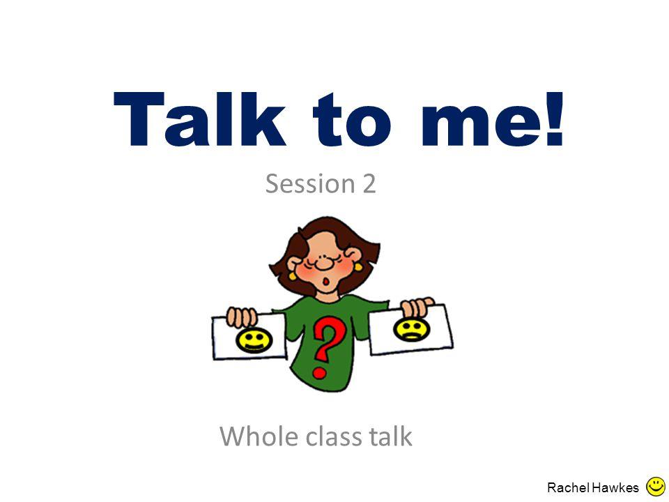 Talk to me! Whole class talk Session 2 Rachel Hawkes