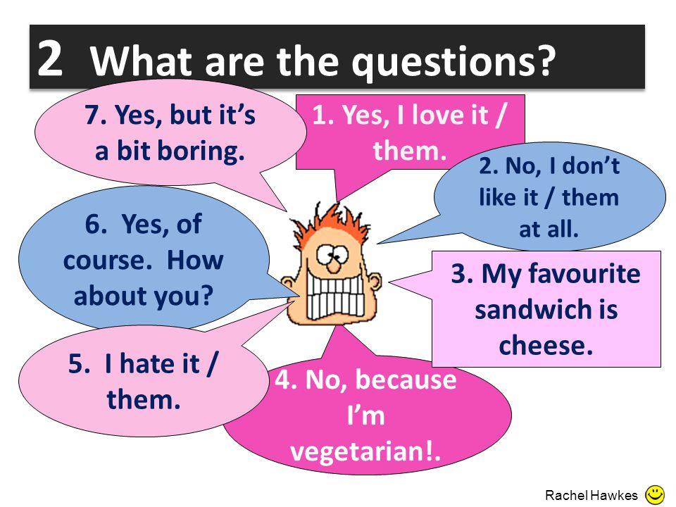 2 What are the questions? 1. Yes, I love it / them. 2. No, I don't like it / them at all. 4. No, because I'm vegetarian!. 7. Yes, but it's a bit borin
