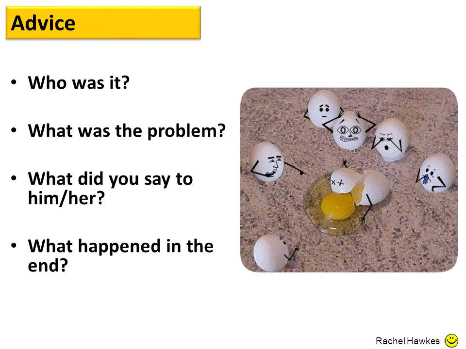 Advice Who was it? What was the problem? What did you say to him/her? What happened in the end? Rachel Hawkes