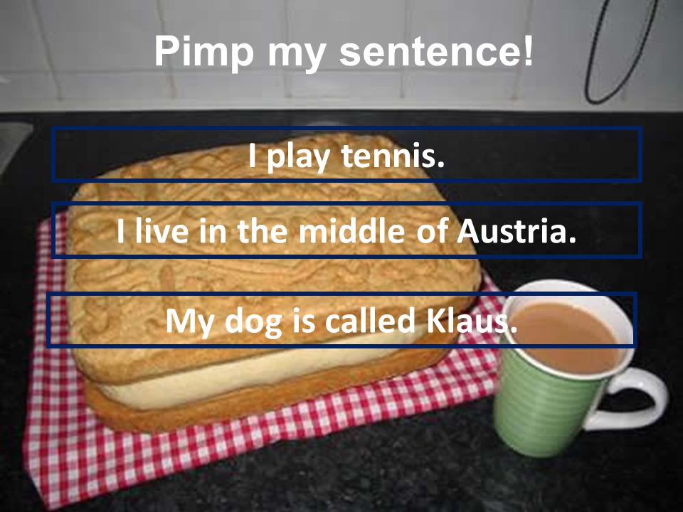 I play tennis. I live in the middle of Austria. My dog is called Klaus. Pimp my sentence!