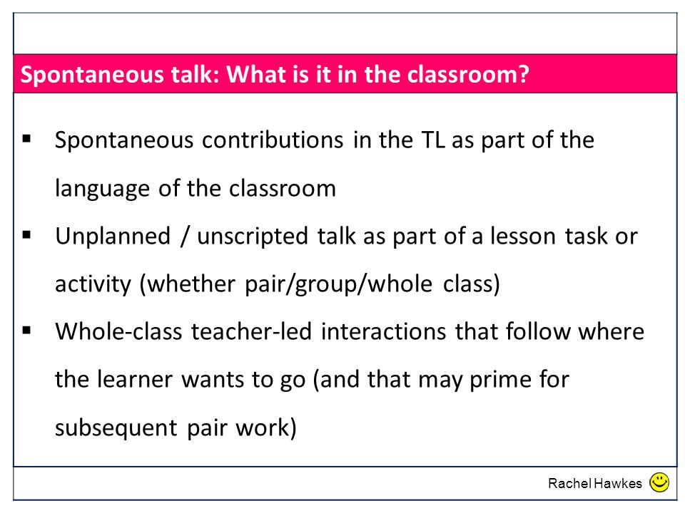 Spontaneous talk: What is it in the classroom?  Spontaneous contributions in the TL as part of the language of the classroom  Unplanned / unscripted