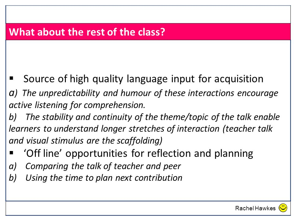 What about the rest of the class?  Source of high quality language input for acquisition a ) The unpredictability and humour of these interactions en