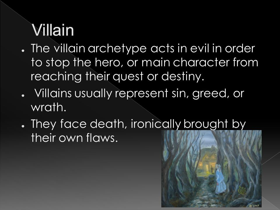 ● The villain archetype acts in evil in order to stop the hero, or main character from reaching their quest or destiny.