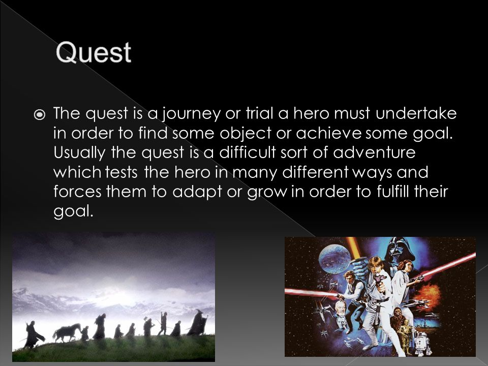  The quest is a journey or trial a hero must undertake in order to find some object or achieve some goal.