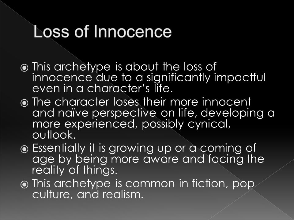  This archetype is about the loss of innocence due to a significantly impactful even in a character's life.  The character loses their more innocent