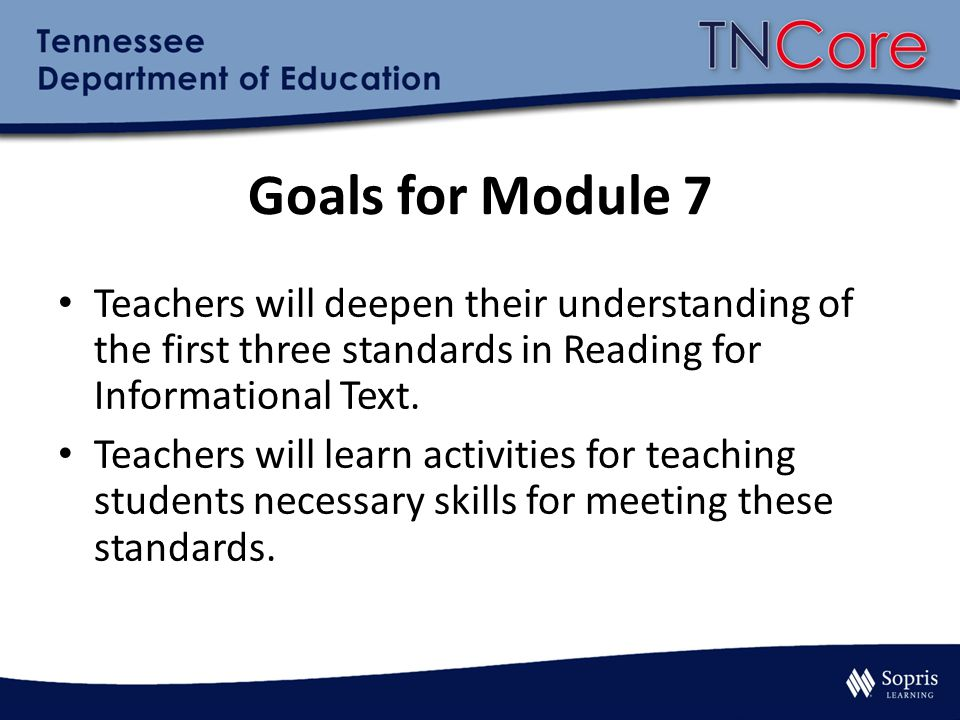 Goals for Module 7 Teachers will deepen their understanding of the first three standards in Reading for Informational Text.