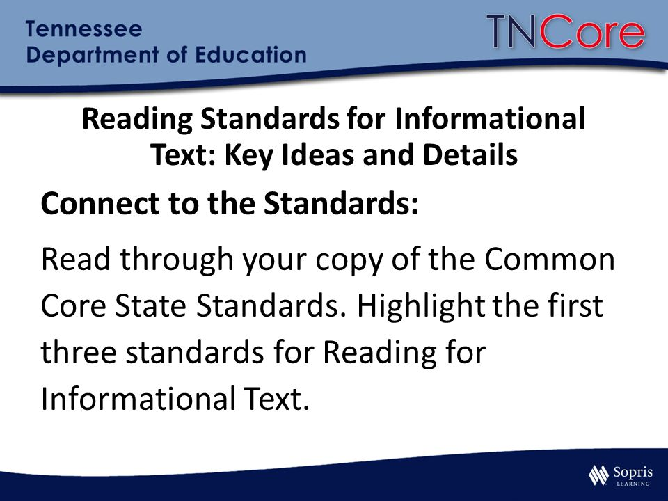 Reading Standards for Informational Text: Key Ideas and Details Connect to the Standards: Read through your copy of the Common Core State Standards.